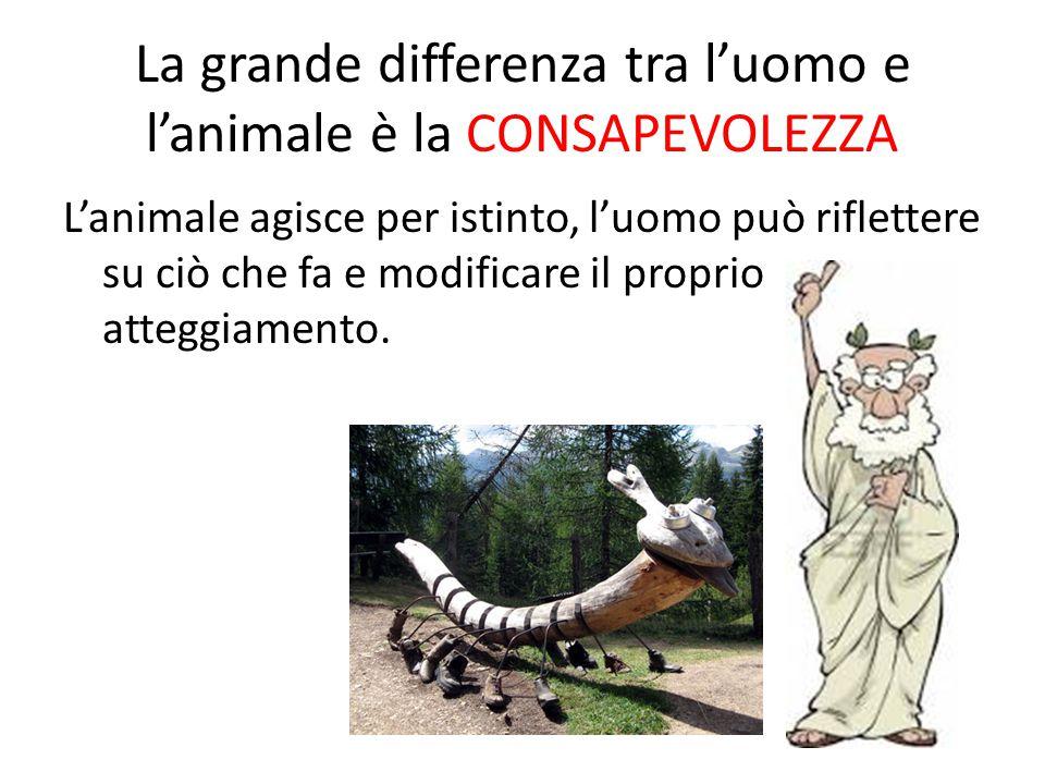 La grande differenza tra l'uomo e l'animale è la CONSAPEVOLEZZA L'animale agisce per istinto, l'uomo può riflettere su ciò che fa e modificare il prop