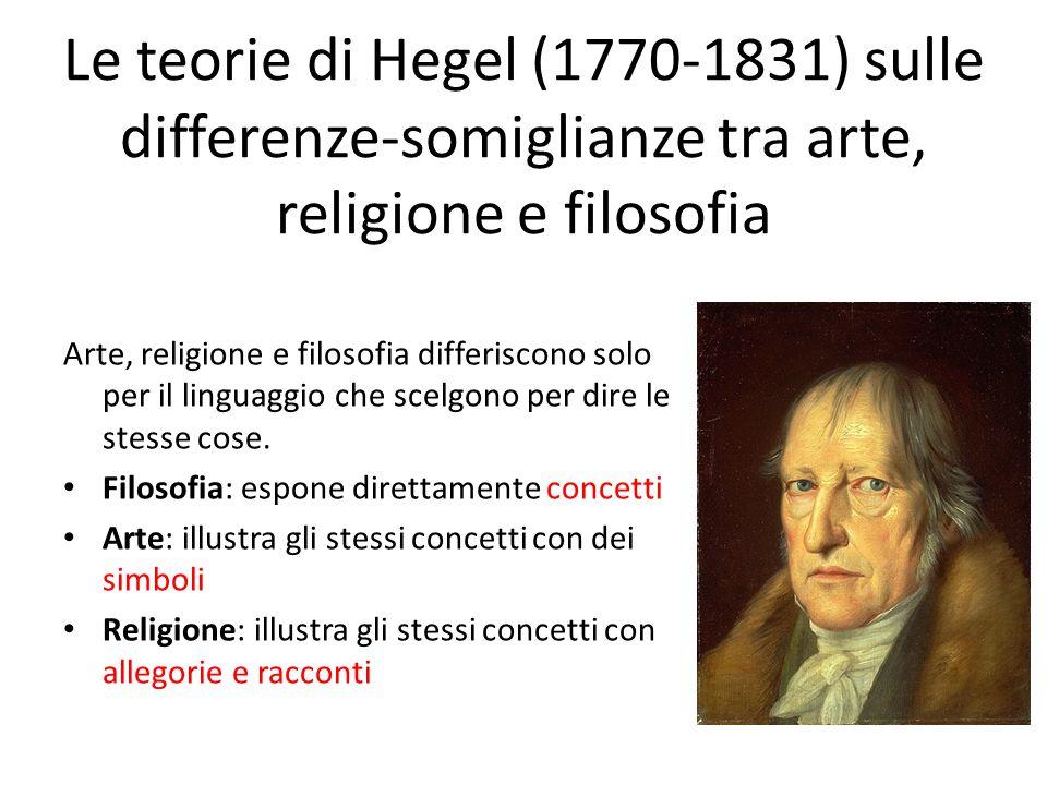 Le teorie di Hegel (1770-1831) sulle differenze-somiglianze tra arte, religione e filosofia Arte, religione e filosofia differiscono solo per il lingu