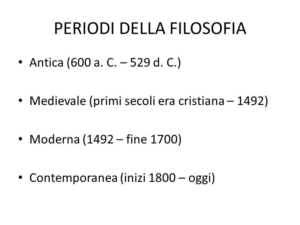 PERIODI DELLA FILOSOFIA Antica (600 a. C. – 529 d. C.) Medievale (primi secoli era cristiana – 1492) Moderna (1492 – fine 1700) Contemporanea (inizi 1