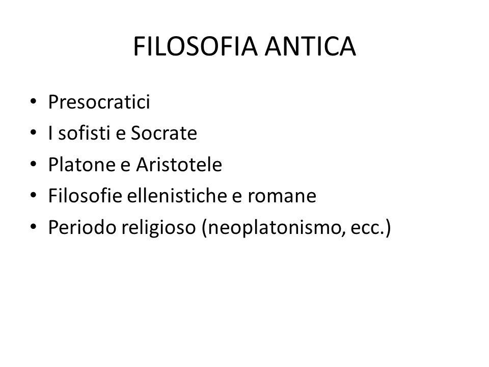 FILOSOFIA ANTICA Presocratici I sofisti e Socrate Platone e Aristotele Filosofie ellenistiche e romane Periodo religioso (neoplatonismo, ecc.)