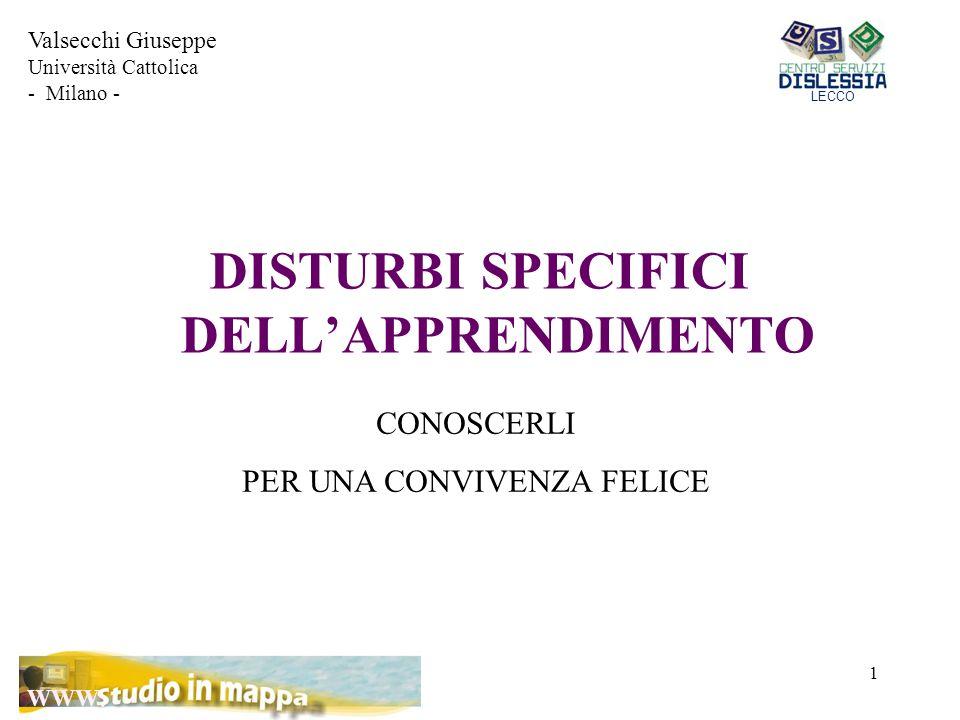 1 DISTURBI SPECIFICI DELL'APPRENDIMENTO CONOSCERLI PER UNA CONVIVENZA FELICE Valsecchi Giuseppe Università Cattolica - Milano - LECCO WWW.