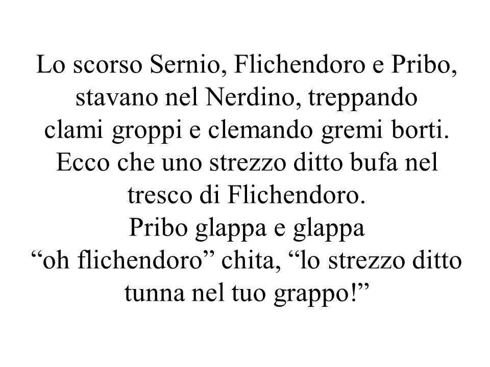 Lo scorso Sernio, Flichendoro e Pribo, stavano nel Nerdino, treppando clami groppi e clemando gremi borti. Ecco che uno strezzo ditto bufa nel tresco