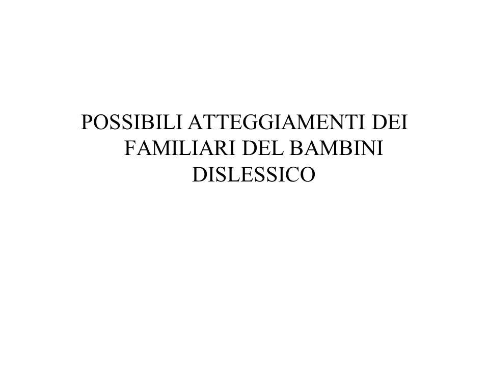 POSSIBILI ATTEGGIAMENTI DEI FAMILIARI DEL BAMBINI DISLESSICO