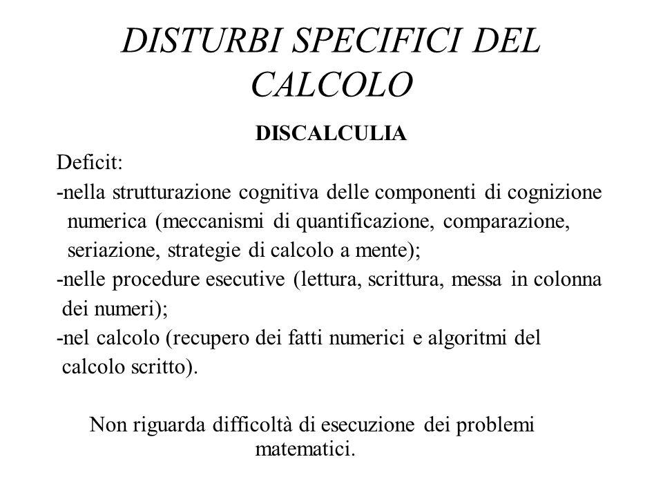 DISTURBI SPECIFICI DEL CALCOLO DISCALCULIA Deficit: -nella strutturazione cognitiva delle componenti di cognizione numerica (meccanismi di quantificaz