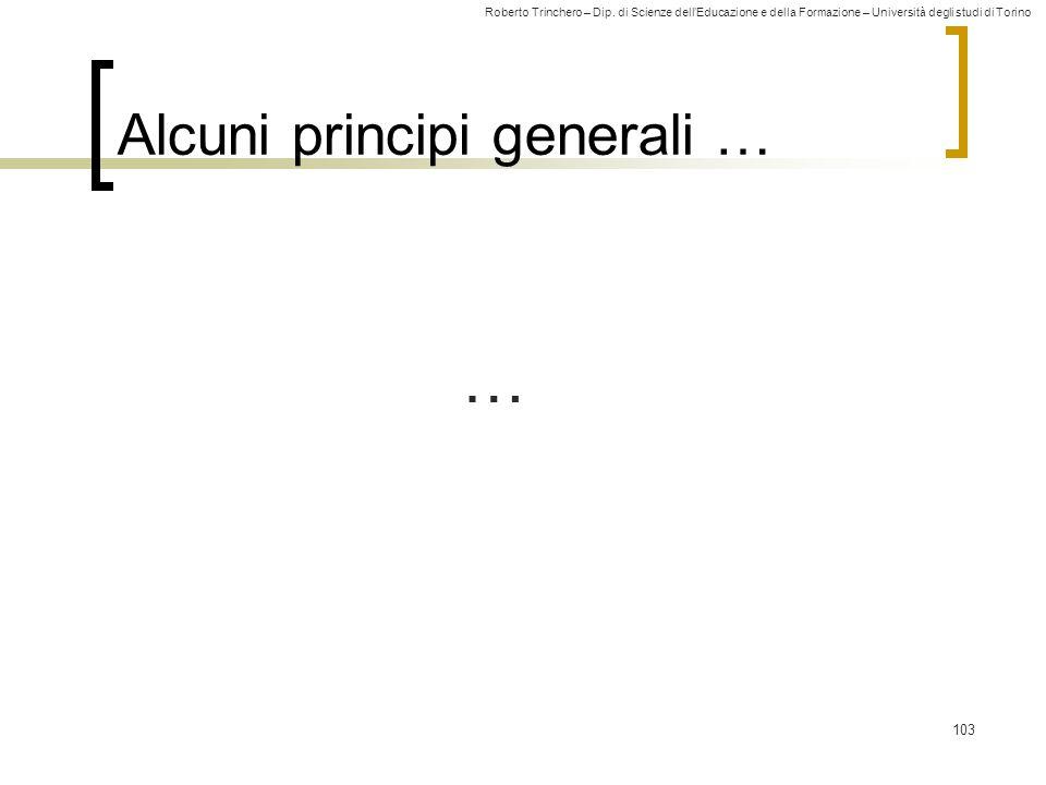 Roberto Trinchero – Dip. di Scienze dell'Educazione e della Formazione – Università degli studi di Torino 103 Alcuni principi generali … …