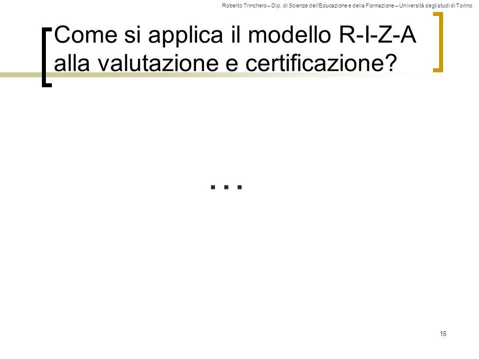 Roberto Trinchero – Dip. di Scienze dell'Educazione e della Formazione – Università degli studi di Torino 16 Come si applica il modello R-I-Z-A alla v
