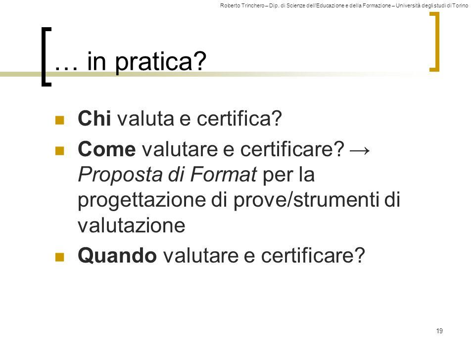 Roberto Trinchero – Dip. di Scienze dell'Educazione e della Formazione – Università degli studi di Torino 19 … in pratica? Chi valuta e certifica? Com