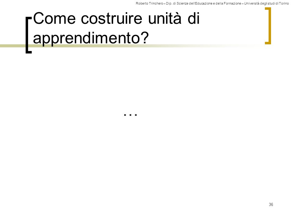 Roberto Trinchero – Dip. di Scienze dell'Educazione e della Formazione – Università degli studi di Torino 36 Come costruire unità di apprendimento? …