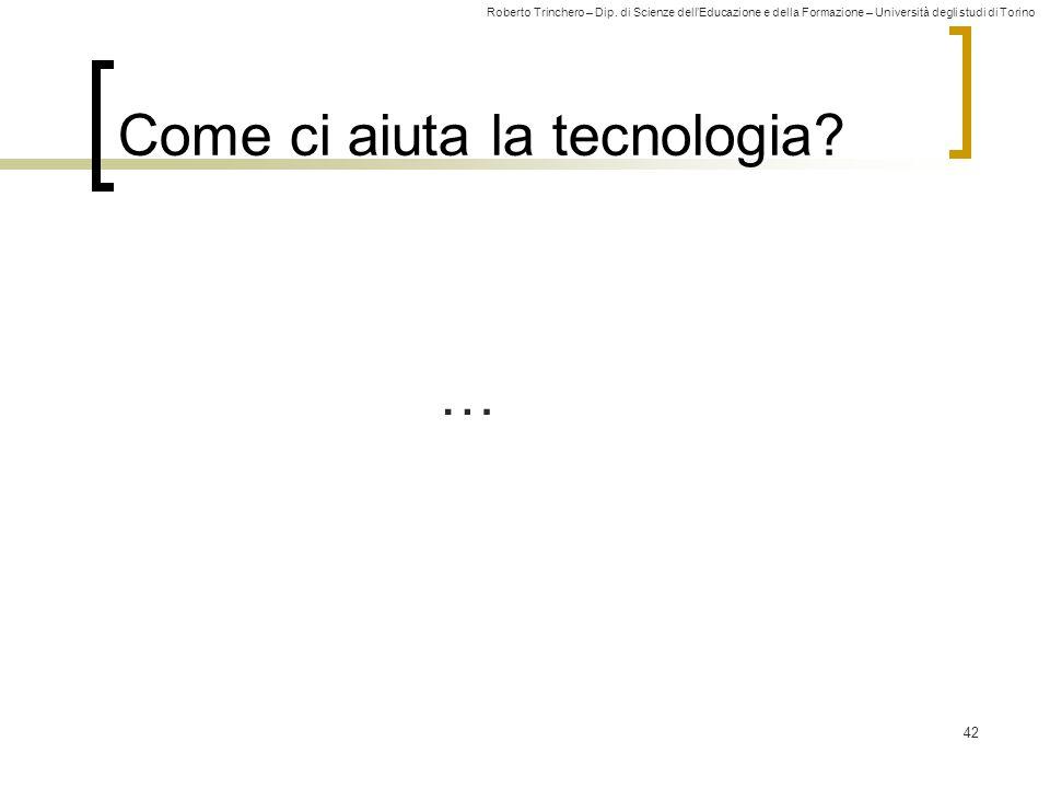 Roberto Trinchero – Dip. di Scienze dell'Educazione e della Formazione – Università degli studi di Torino 42 Come ci aiuta la tecnologia? …