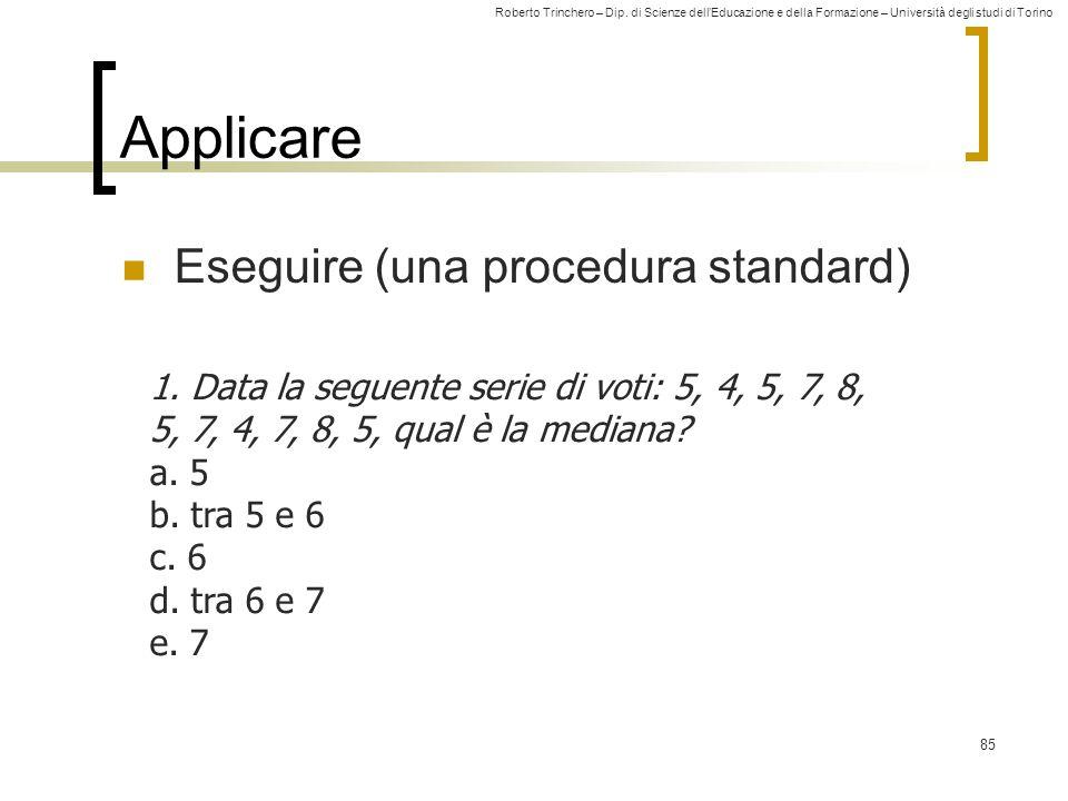 Roberto Trinchero – Dip. di Scienze dell'Educazione e della Formazione – Università degli studi di Torino 85 Applicare Eseguire (una procedura standar