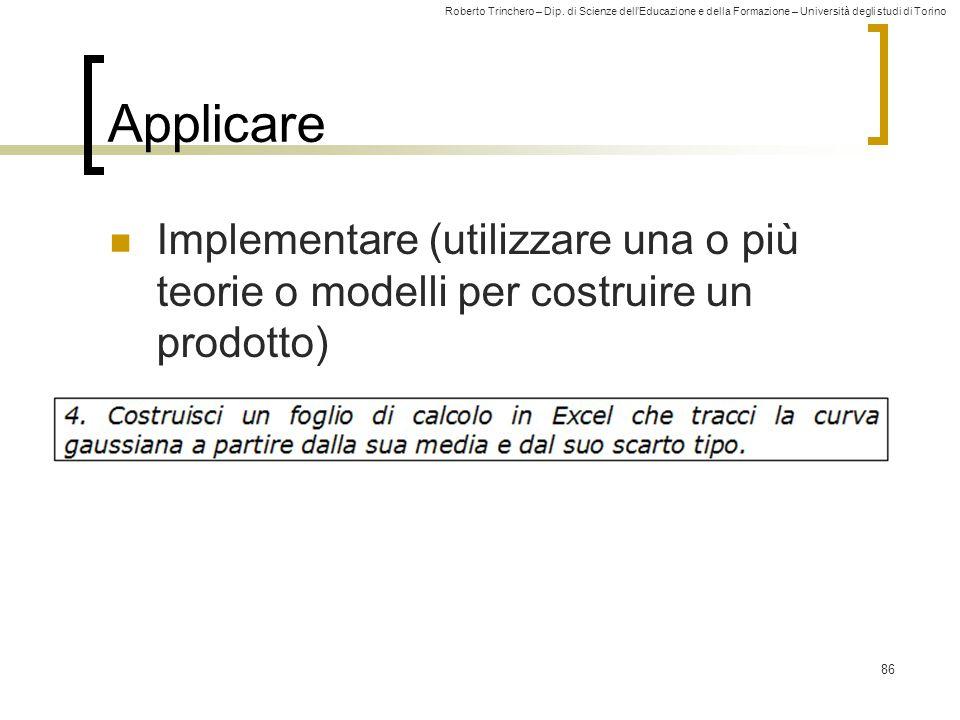 Roberto Trinchero – Dip. di Scienze dell'Educazione e della Formazione – Università degli studi di Torino 86 Applicare Implementare (utilizzare una o