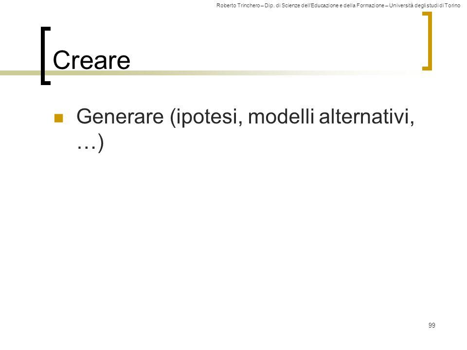 Roberto Trinchero – Dip. di Scienze dell'Educazione e della Formazione – Università degli studi di Torino 99 Creare Generare (ipotesi, modelli alterna