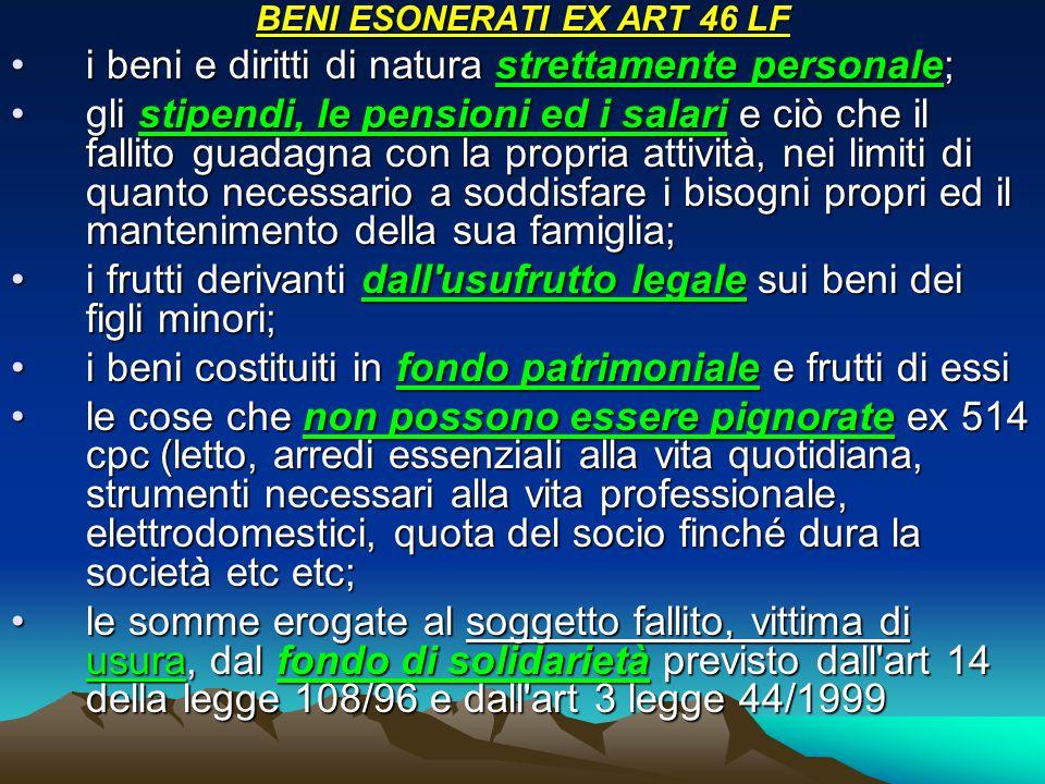 BENI ESONERATI EX ART 46 LF i beni e diritti di natura strettamente personale;i beni e diritti di natura strettamente personale; gli stipendi, le pensioni ed i salari e ciò che il fallito guadagna con la propria attività, nei limiti di quanto necessario a soddisfare i bisogni propri ed il mantenimento della sua famiglia;gli stipendi, le pensioni ed i salari e ciò che il fallito guadagna con la propria attività, nei limiti di quanto necessario a soddisfare i bisogni propri ed il mantenimento della sua famiglia; i frutti derivanti dall usufrutto legale sui beni dei figli minori;i frutti derivanti dall usufrutto legale sui beni dei figli minori; i beni costituiti in fondo patrimoniale e frutti di essii beni costituiti in fondo patrimoniale e frutti di essi le cose che non possono essere pignorate ex 514 cpc (letto, arredi essenziali alla vita quotidiana, strumenti necessari alla vita professionale, elettrodomestici, quota del socio finché dura la società etc etc;le cose che non possono essere pignorate ex 514 cpc (letto, arredi essenziali alla vita quotidiana, strumenti necessari alla vita professionale, elettrodomestici, quota del socio finché dura la società etc etc; le somme erogate al soggetto fallito, vittima di usura, dal fondo di solidarietà previsto dall art 14 della legge 108/96 e dall art 3 legge 44/1999le somme erogate al soggetto fallito, vittima di usura, dal fondo di solidarietà previsto dall art 14 della legge 108/96 e dall art 3 legge 44/1999