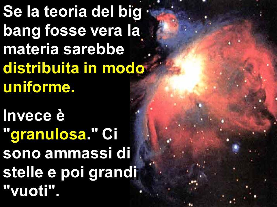 Se la teoria del big bang fosse vera la materia sarebbe distribuita in modo uniforme. Invece è