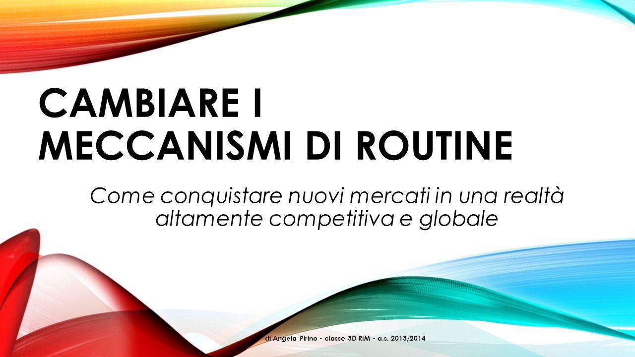 CAMBIARE I MECCANISMI DI ROUTINE Come conquistare nuovi mercati in una realtà altamente competitiva e globale di Angela Pirino - classe 3D RIM - a.s.