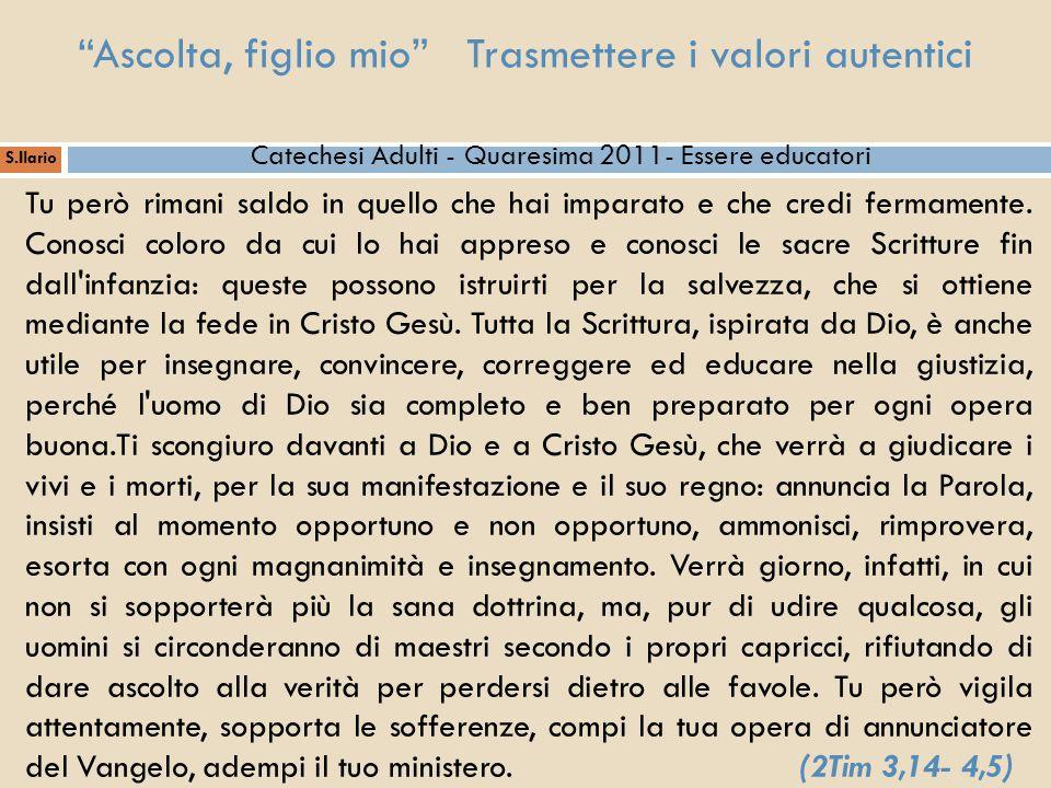 """""""Ascolta, figlio mio"""" Trasmettere i valori autentici S.Ilario Catechesi Adulti - Quaresima 2011- Essere educatori Tu però rimani saldo in quello che h"""