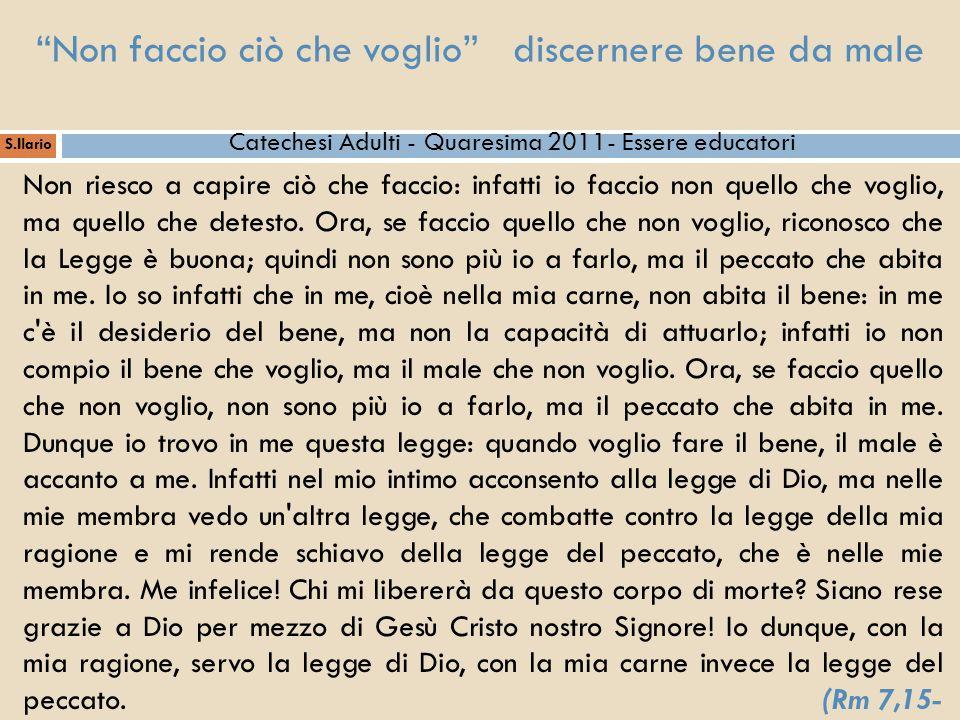 S.Ilario Catechesi Adulti - Quaresima 2011- Essere educatori Non riesco a capire ciò che faccio: infatti io faccio non quello che voglio, ma quello ch