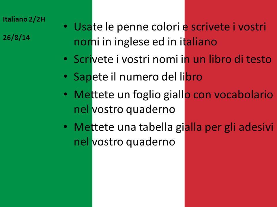 Italiano 2/2H 26/8/14 Usate le penne colori e scrivete i vostri nomi in inglese ed in italiano Scrivete i vostri nomi in un libro di testo Sapete il n