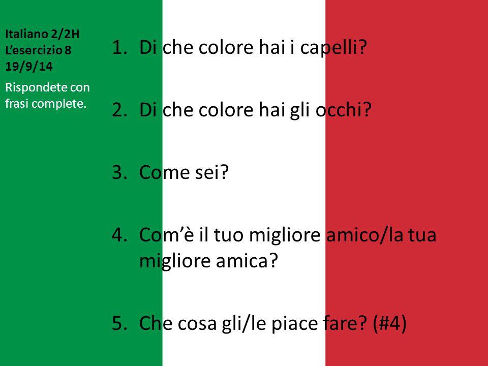 Italiano 2/2H L'esercizio 8 19/9/14 1.Di che colore hai i capelli? 2.Di che colore hai gli occhi? 3.Come sei? 4.Com'è il tuo migliore amico/la tua mig