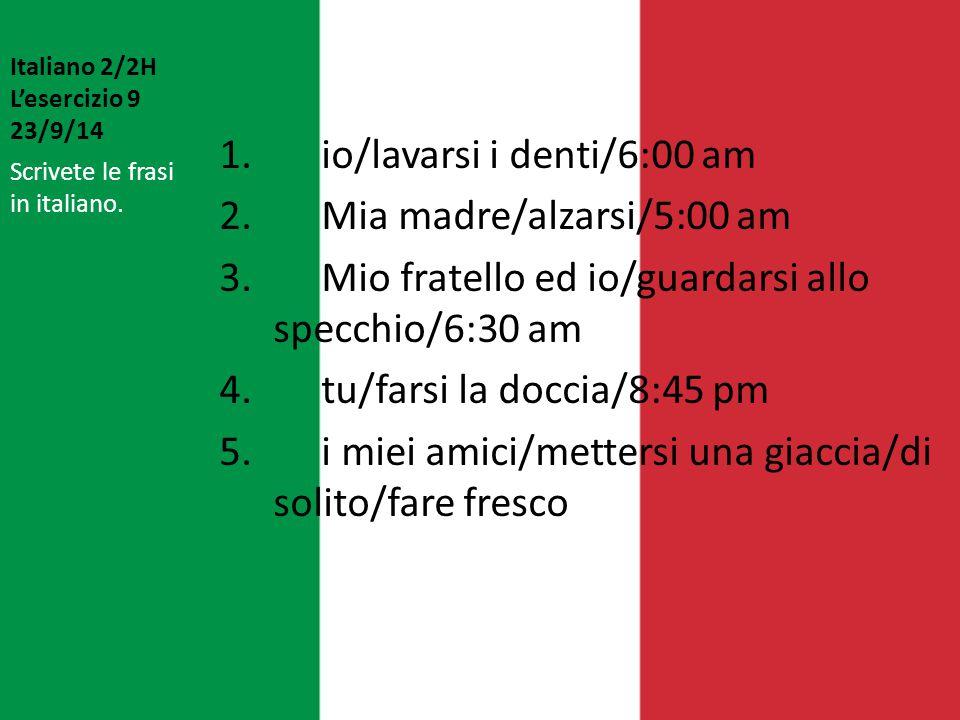 Italiano 2/2H L'esercizio 9 23/9/14 1. io/lavarsi i denti/6:00 am 2. Mia madre/alzarsi/5:00 am 3. Mio fratello ed io/guardarsi allo specchio/6:30 am 4