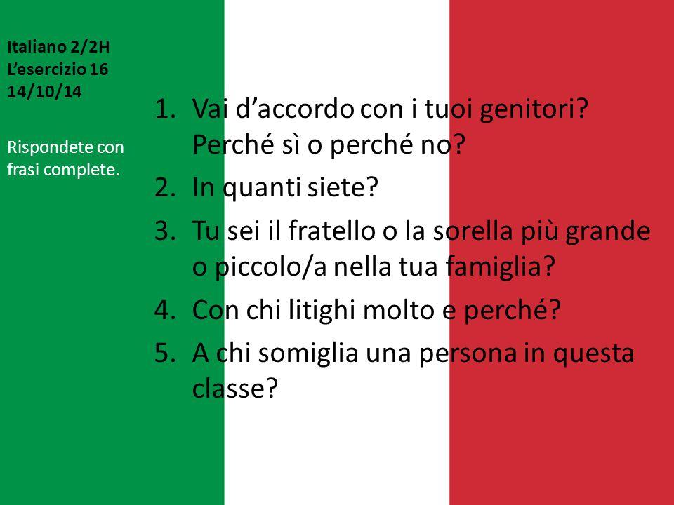 Italiano 2/2H L'esercizio 16 14/10/14 1.Vai d'accordo con i tuoi genitori? Perché sì o perché no? 2.In quanti siete? 3.Tu sei il fratello o la sorella