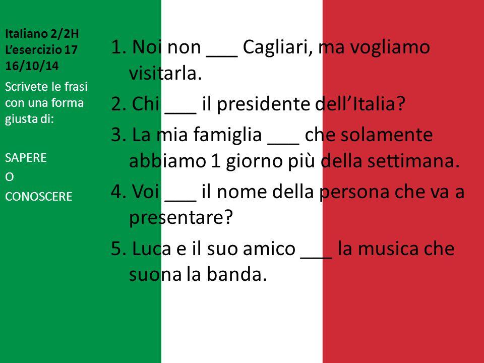 Italiano 2/2H L'esercizio 17 16/10/14 1. Noi non ___ Cagliari, ma vogliamo visitarla. 2. Chi ___ il presidente dell'Italia? 3. La mia famiglia ___ che