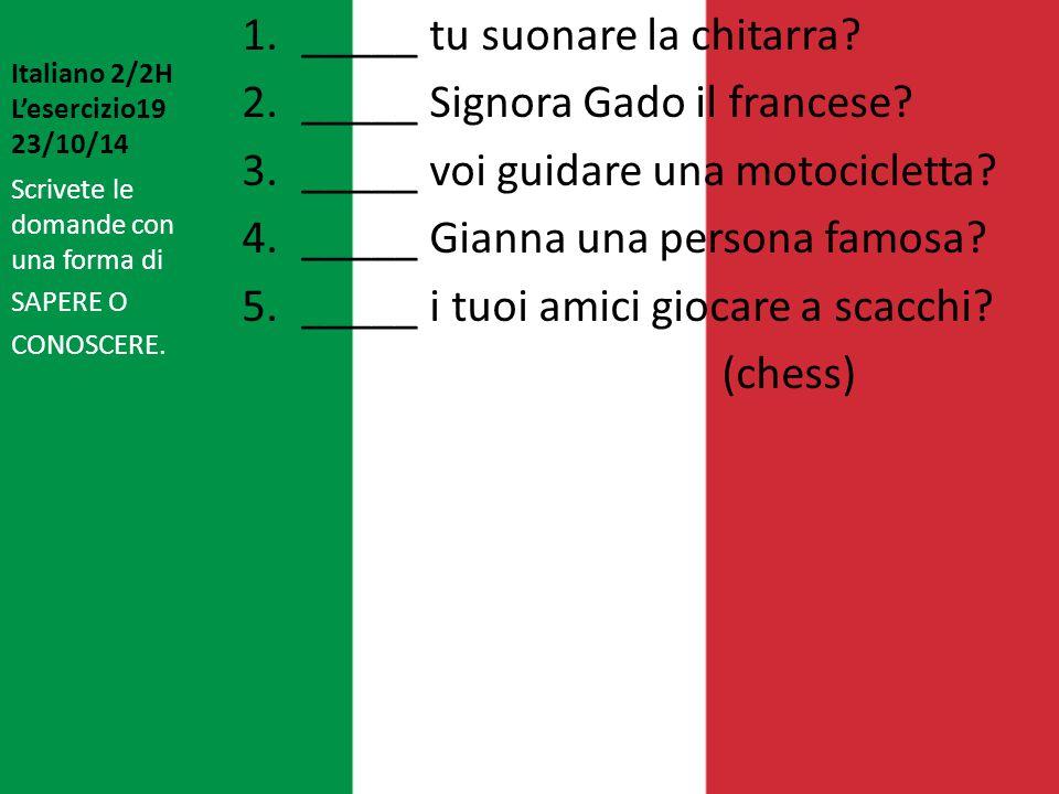 Italiano 2/2H L'esercizio19 23/10/14 1._____ tu suonare la chitarra? 2._____ Signora Gado il francese? 3._____ voi guidare una motocicletta? 4._____ G