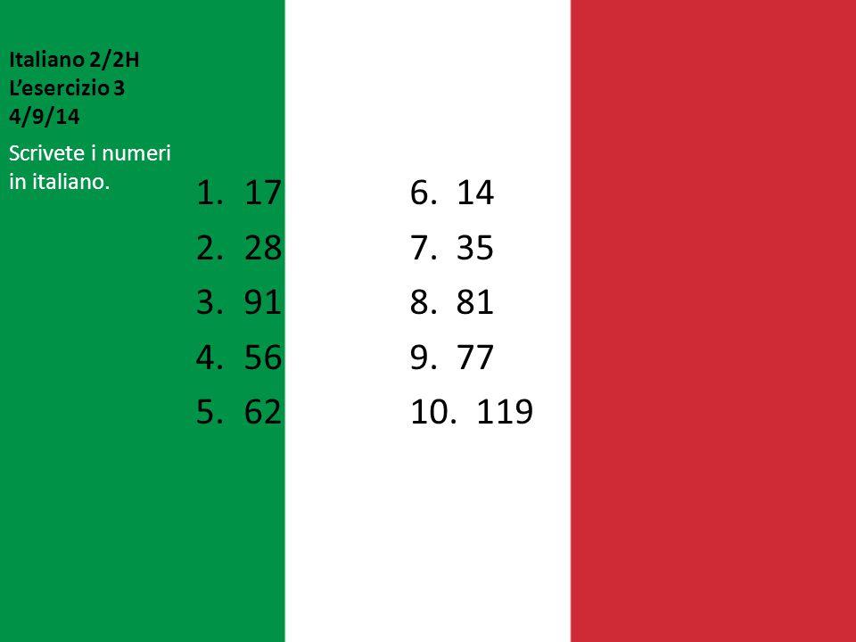Italiano 2/2H L'esercizio 3 4/9/14 1.176. 14 2.287. 35 3.918. 81 4.569. 77 5.6210. 119 Scrivete i numeri in italiano.