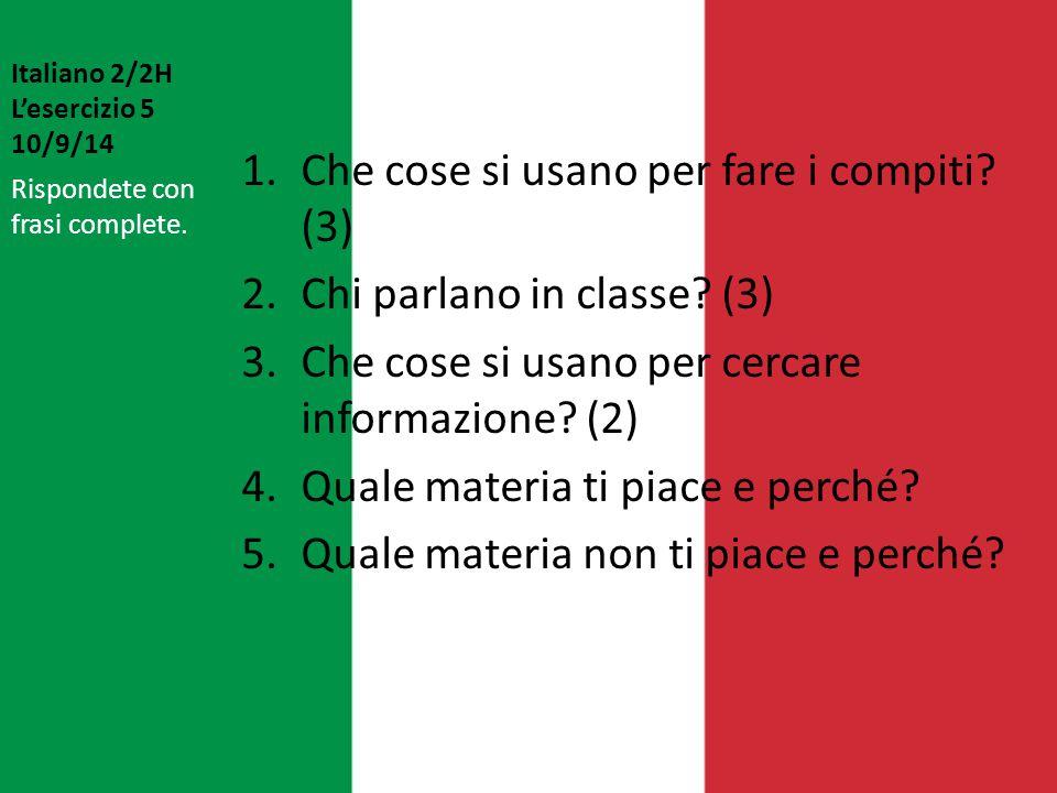 Italiano 2/2H L'esercizio 5 10/9/14 1.Che cose si usano per fare i compiti? (3) 2.Chi parlano in classe? (3) 3.Che cose si usano per cercare informazi