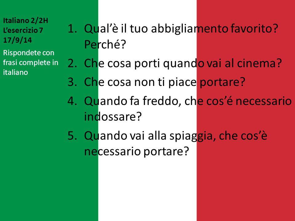 Italiano 2/2H L'esercizio 7 17/9/14 1.Qual'è il tuo abbigliamento favorito? Perché? 2.Che cosa porti quando vai al cinema? 3.Che cosa non ti piace por