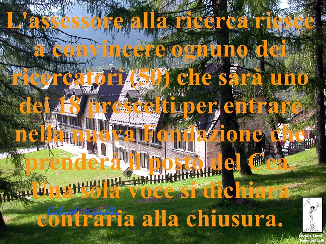 Michela Zucca Servizi culturali Michela Zucca Servizi culturali L assessore alla ricerca riesce a convincere ognuno dei ricercatori (50) che sarà uno dei 18 prescelti per entrare nella nuova Fondazione che prenderà il posto del Cea.