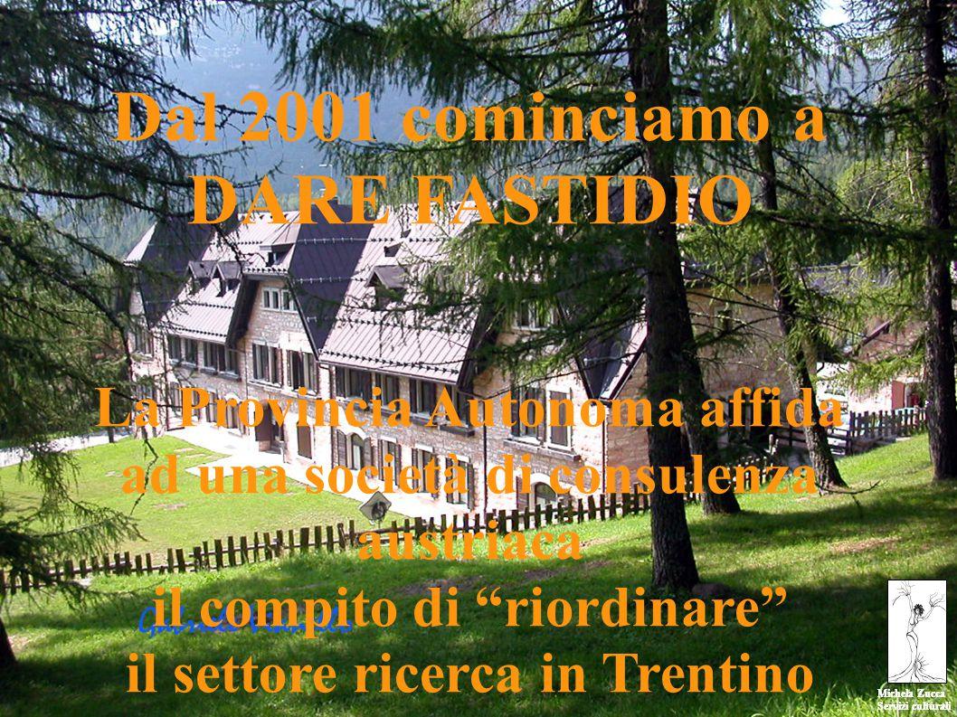 Michela Zucca Servizi culturali Michela Zucca Servizi culturali Dal 2001 cominciamo a DARE FASTIDIO La Provincia Autonoma affida ad una società di consulenza austriaca il compito di riordinare il settore ricerca in Trentino