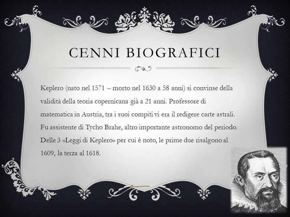 CENNI BIOGRAFICI Keplero (nato nel 1571 – morto nel 1630 a 58 anni) si convinse della validità della teoria copernicana già a 21 anni. Professore di m