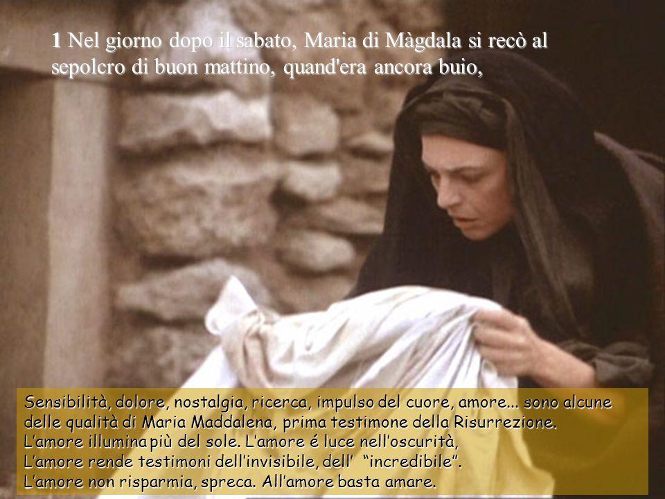 1 Nel giorno dopo il sabato, Maria di Màgdala si recò al sepolcro di buon mattino, quand era ancora buio, Sensibilità, dolore, nostalgia, ricerca, impulso del cuore, amore...