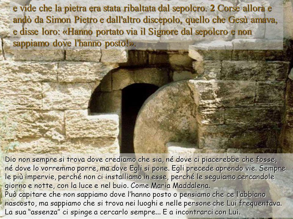 e vide che la pietra era stata ribaltata dal sepolcro.