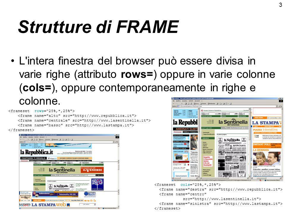 3 Strutture di FRAME L intera finestra del browser può essere divisa in varie righe (attributo rows=) oppure in varie colonne (cols=), oppure contemporaneamente in righe e colonne.