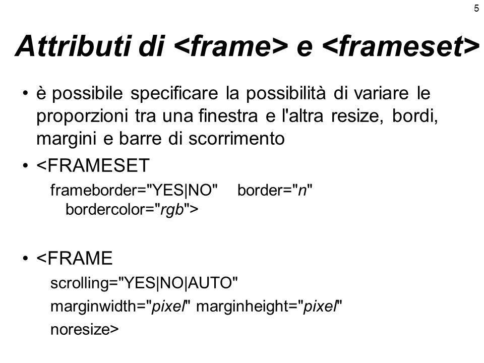 5 Attributi di e è possibile specificare la possibilità di variare le proporzioni tra una finestra e l altra resize, bordi, margini e barre di scorrimento <FRAMESET frameborder= YES|NO border= n bordercolor= rgb > <FRAME scrolling= YES|NO|AUTO marginwidth= pixel marginheight= pixel noresize>