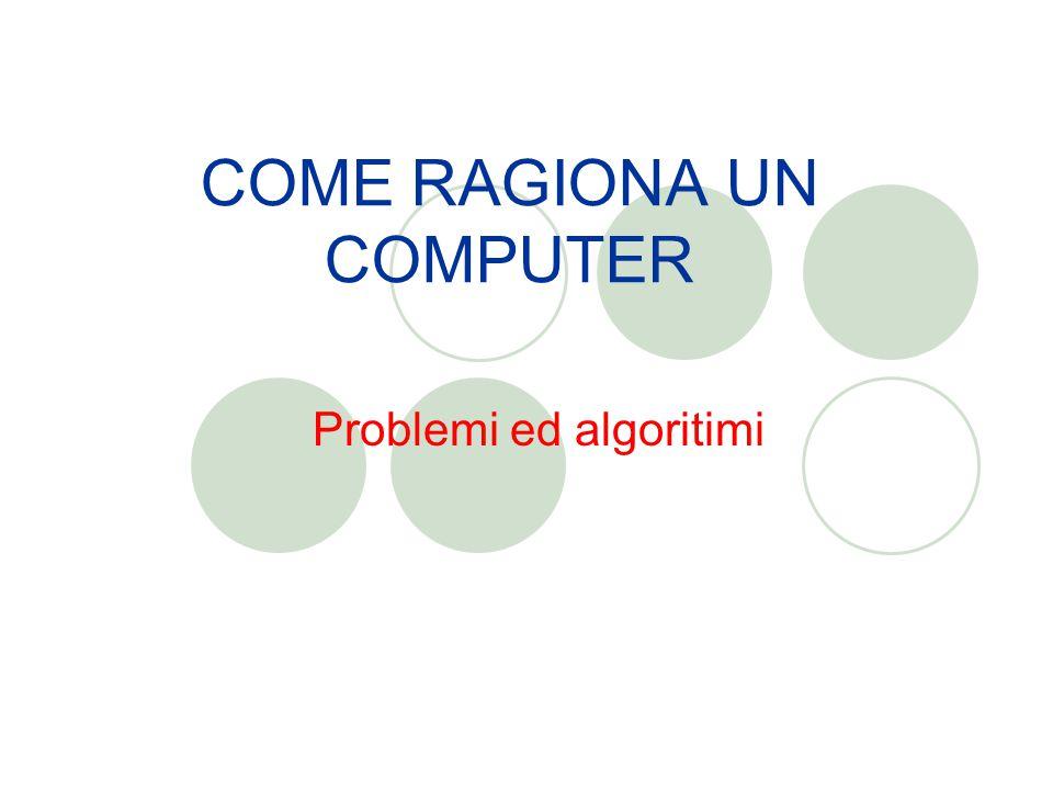 COME RAGIONA UN COMPUTER Problemi ed algoritimi