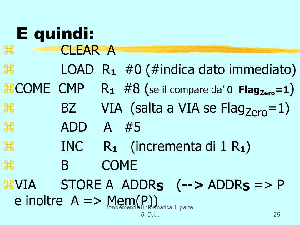 fondamenti di informatica 1 parte 5 D.U.25 E quindi: z CLEAR A z LOAD R 1 #0 (#indica dato immediato) zCOME CMP R 1 #8 ( se il compare da' 0 Flag Zero =1 ) z BZ VIA (salta a VIA se Flag Zero =1) z ADD A #5 z INC R 1 (incrementa di 1 R 1 ) z B COME zVIA STORE A ADDR S (--> ADDR S => P e inoltre A => Mem(P))