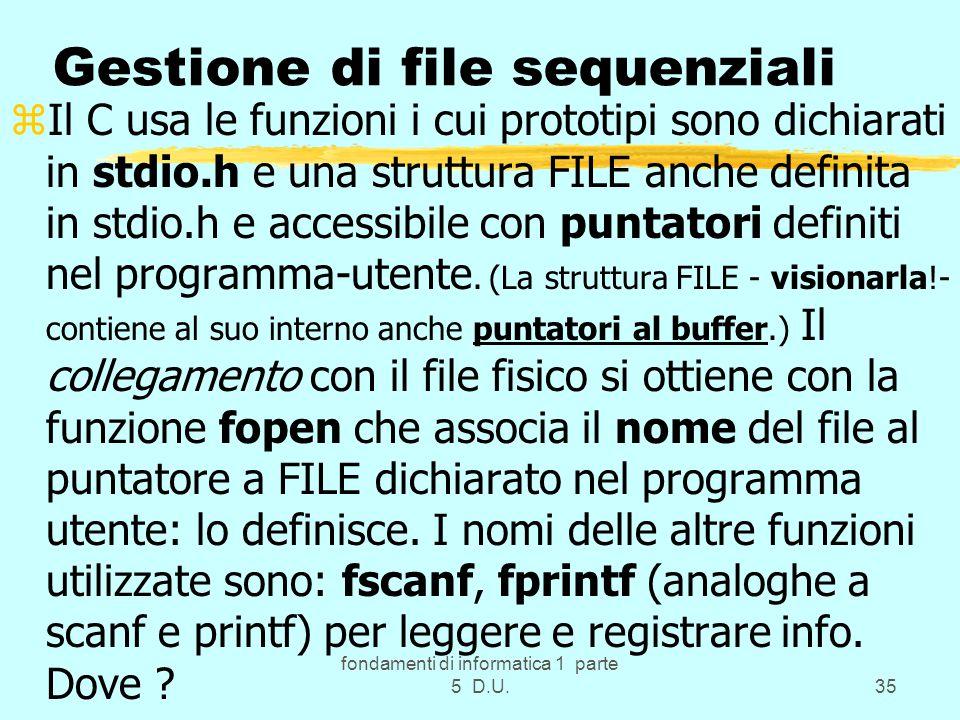 fondamenti di informatica 1 parte 5 D.U.35 Gestione di file sequenziali zIl C usa le funzioni i cui prototipi sono dichiarati in stdio.h e una struttura FILE anche definita in stdio.h e accessibile con puntatori definiti nel programma-utente.