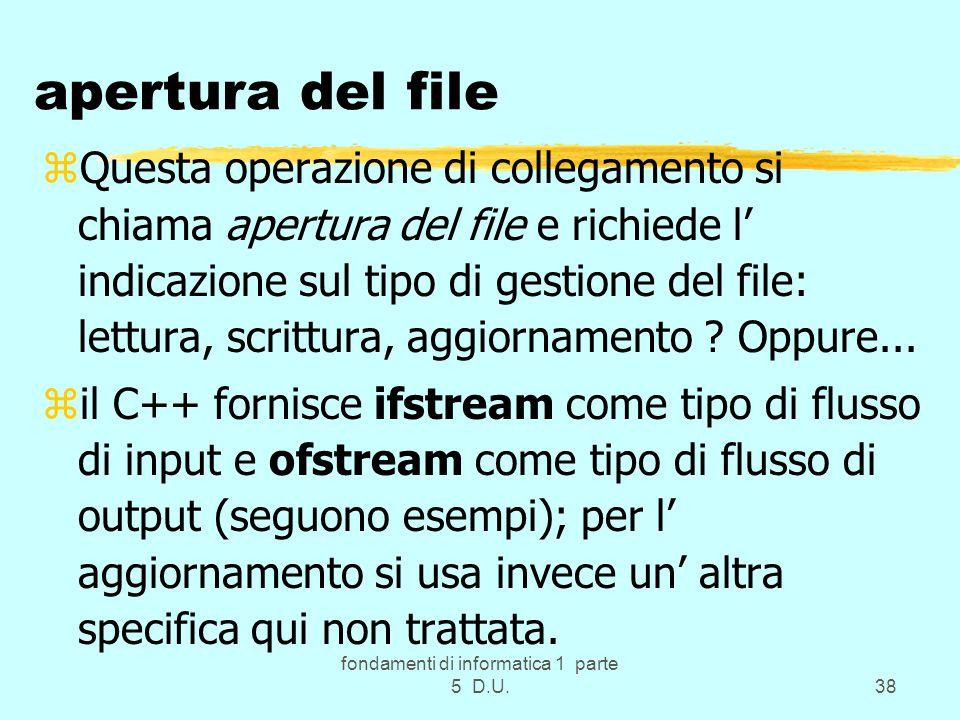 fondamenti di informatica 1 parte 5 D.U.38 apertura del file zQuesta operazione di collegamento si chiama apertura del file e richiede l' indicazione sul tipo di gestione del file: lettura, scrittura, aggiornamento .