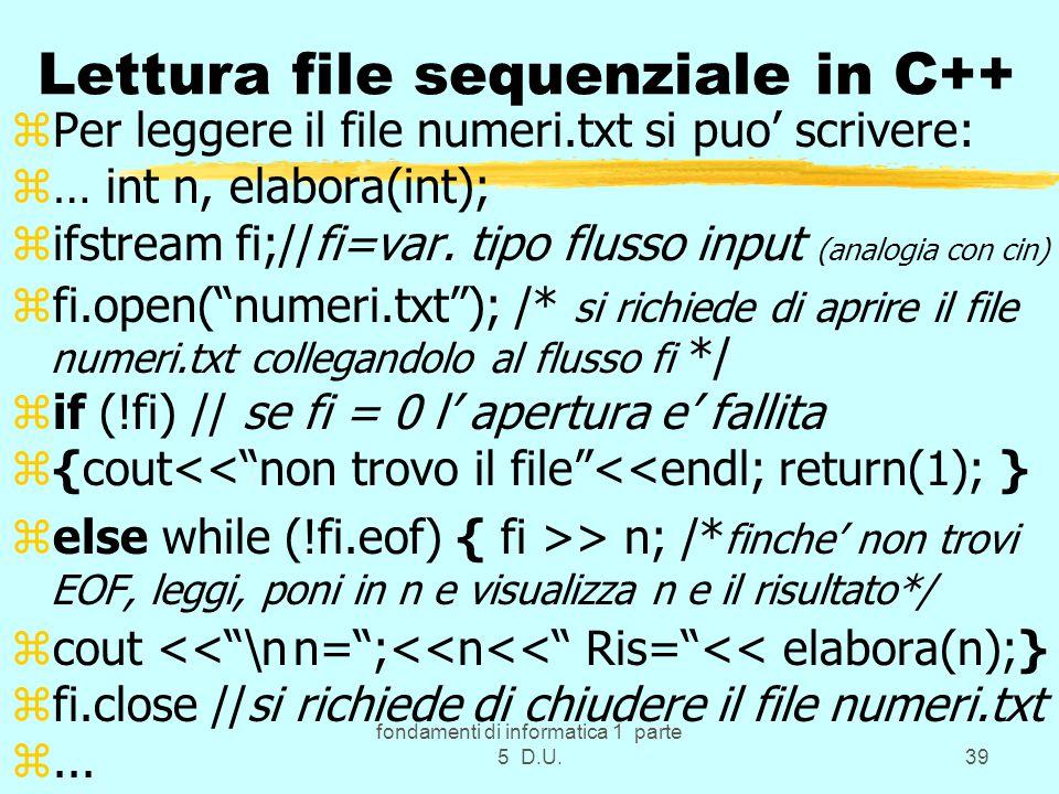 fondamenti di informatica 1 parte 5 D.U.39 Lettura file sequenziale in C++ zPer leggere il file numeri.txt si puo' scrivere: z… int n, elabora(int); zifstream fi;//fi=var.