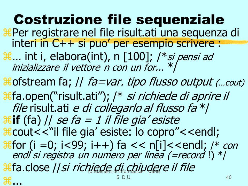 fondamenti di informatica 1 parte 5 D.U.40 Costruzione file sequenziale zPer registrare nel file risult.ati una sequenza di interi in C++ si puo' per esempio scrivere : z… int i, elabora(int), n [100]; /* si pensi ad inizializzare il vettore n con un for...