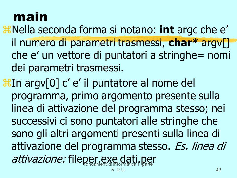 fondamenti di informatica 1 parte 5 D.U.43 main zNella seconda forma si notano: int argc che e' il numero di parametri trasmessi, char* argv[] che e' un vettore di puntatori a stringhe= nomi dei parametri trasmessi.