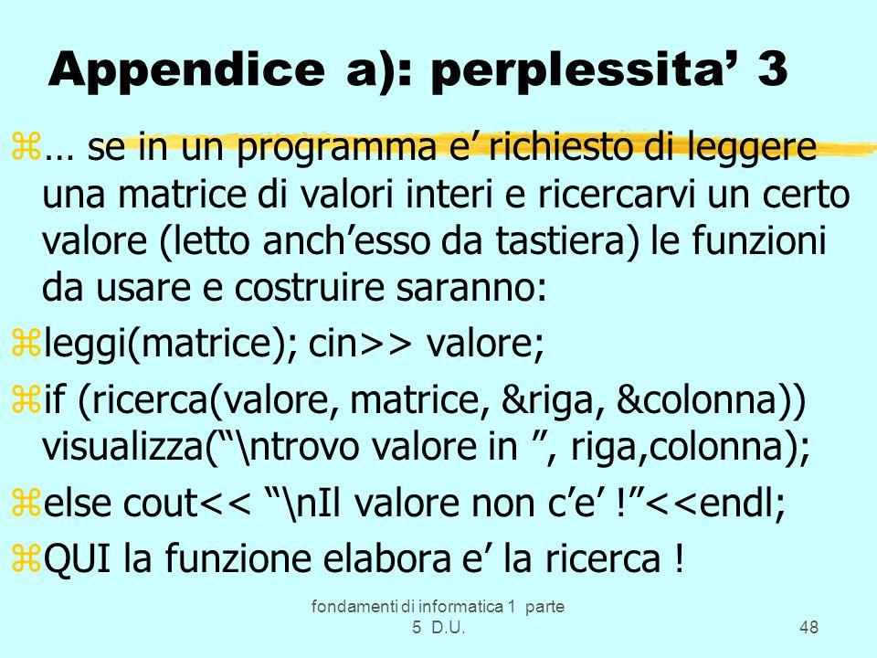 fondamenti di informatica 1 parte 5 D.U.48 Appendice a): perplessita' 3 z… se in un programma e' richiesto di leggere una matrice di valori interi e ricercarvi un certo valore (letto anch'esso da tastiera) le funzioni da usare e costruire saranno: zleggi(matrice); cin>> valore; zif (ricerca(valore, matrice, &riga, &colonna)) visualizza( \ntrovo valore in , riga,colonna); zelse cout<< \nIl valore non c'e' ! <<endl; zQUI la funzione elabora e' la ricerca !