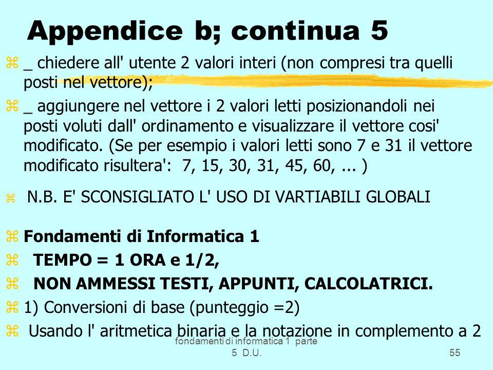 fondamenti di informatica 1 parte 5 D.U.55 Appendice b; continua 5 z_ chiedere all utente 2 valori interi (non compresi tra quelli posti nel vettore); z_ aggiungere nel vettore i 2 valori letti posizionandoli nei posti voluti dall ordinamento e visualizzare il vettore cosi modificato.