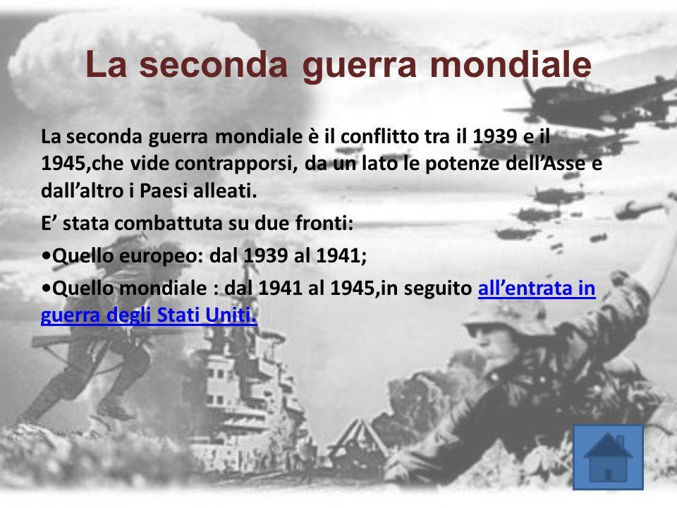 La seconda guerra mondiale La seconda guerra mondiale è il conflitto tra il 1939 e il 1945,che vide contrapporsi, da un lato le potenze dell'Asse e da