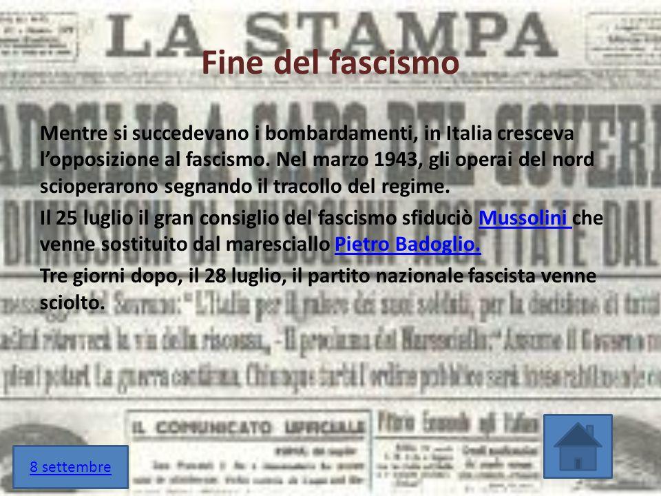 Fine del fascismo Mentre si succedevano i bombardamenti, in Italia cresceva l'opposizione al fascismo. Nel marzo 1943, gli operai del nord scioperaron