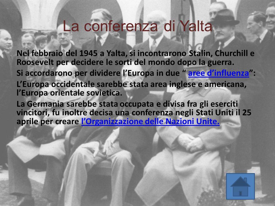 La conferenza di Yalta Nel febbraio del 1945 a Yalta, si incontrarono Stalin, Churchill e Roosevelt per decidere le sorti del mondo dopo la guerra. Si