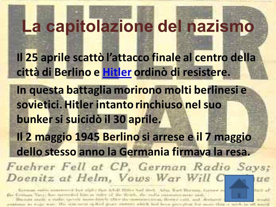 La capitolazione del nazismo Il 25 aprile scattò l'attacco finale al centro della città di Berlino e Hitler ordinò di resistere.Hitler In questa batta